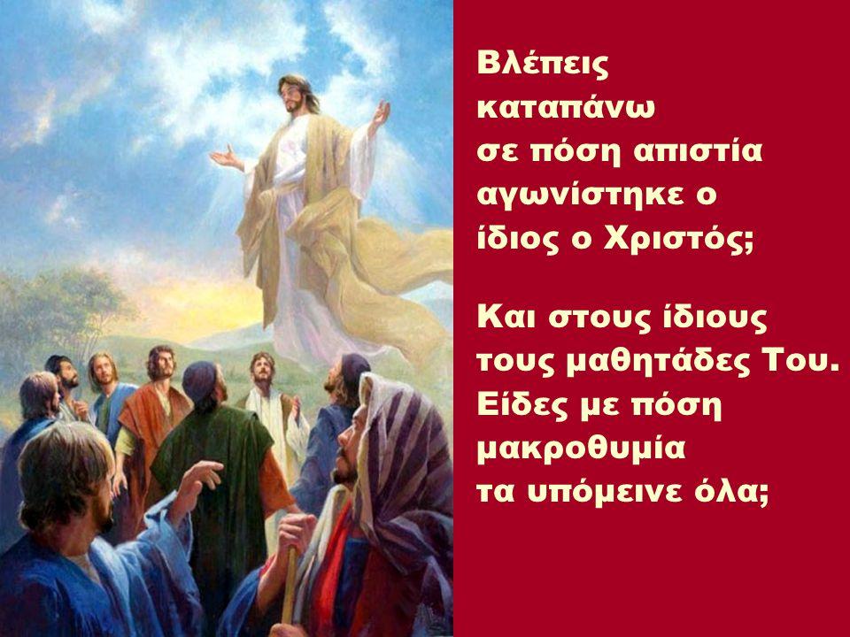 Βλέπεις καταπάνω. σε πόση απιστία. αγωνίστηκε ο. ίδιος ο Χριστός; Και στους ίδιους. τους μαθητάδες Του.