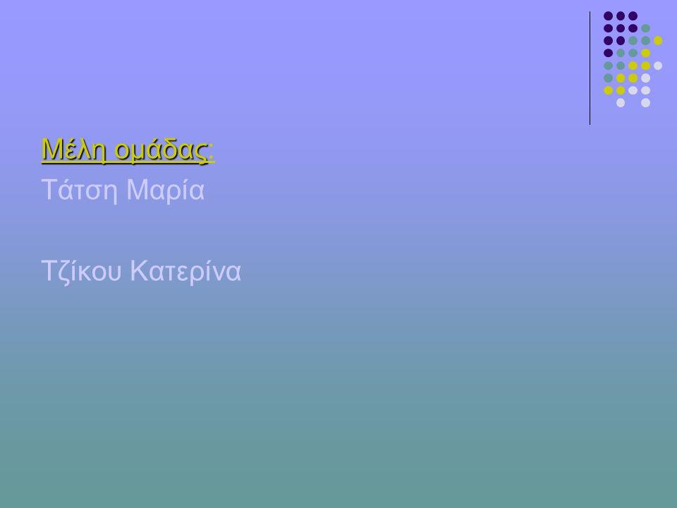 Μέλη ομάδας: Τάτση Μαρία Τζίκου Κατερίνα