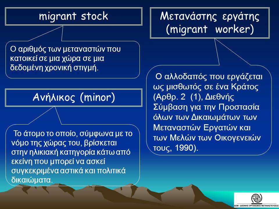 migrant stock Μετανάστης εργάτης (migrant worker) Ανήλικος (minor)