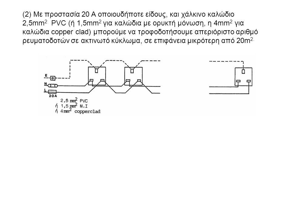 (2) Με προστασία 20 Α οποιουδήποτε είδους, και χάλκινο καλώδιο 2,5mm2 PVC (ή 1,5mm2 για καλώδια με ορυκτή μόνωση, η 4mm2 για καλώδια copper clad) μπορούμε να τροφοδοτήσουμε απεριόριστο αριθμό ρευματοδοτών σε ακτινωτό κύκλωμα, σε επιφάνεια μικρότερη από 20m2.
