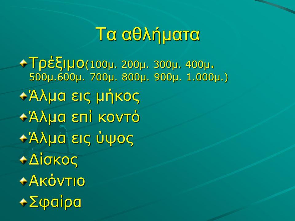 Τα αθλήματα Τρέξιμο(100μ. 200μ. 300μ. 400μ. 500μ.600μ. 700μ. 800μ. 900μ. 1.000μ.) Άλμα εις μήκος. Άλμα επί κοντό.