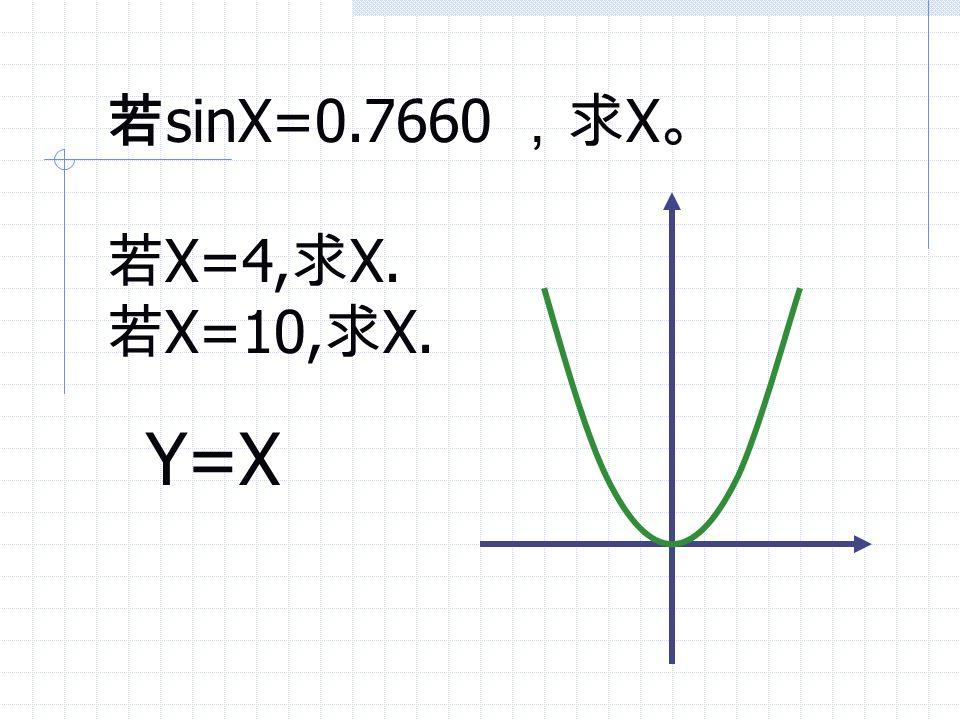 若sinX=0.7660 ,求X。 若X=4,求X. 若X=10,求X. Y=X
