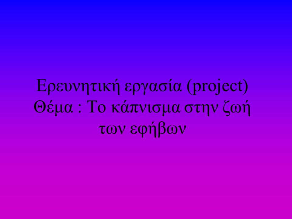 Ερευνητική εργασία (project) Θέμα : Το κάπνισμα στην ζωή των εφήβων