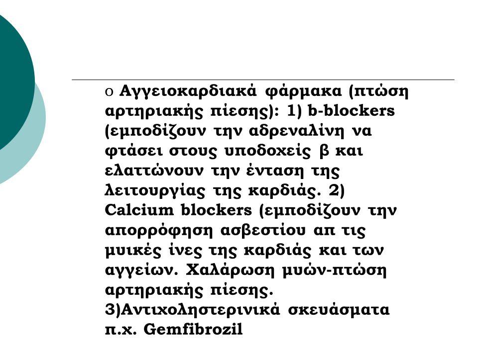 Αγγειοκαρδιακά φάρμακα (πτώση αρτηριακής πίεσης): 1) b-blockers (εμποδίζουν την αδρεναλίνη να φτάσει στους υποδοχείς β και ελαττώνουν την ένταση της λειτουργίας της καρδιάς.