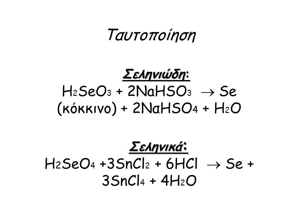 Ταυτοποίηση Σεληνιώδη: H2SeO3 + 2NaHSO3  Se (κόκκινο) + 2ΝαΗSO4 + Η2Ο Σεληνικά: H2SeO4 +3SnCl2 + 6HCl  Se + 3SnCl4 + 4H2O