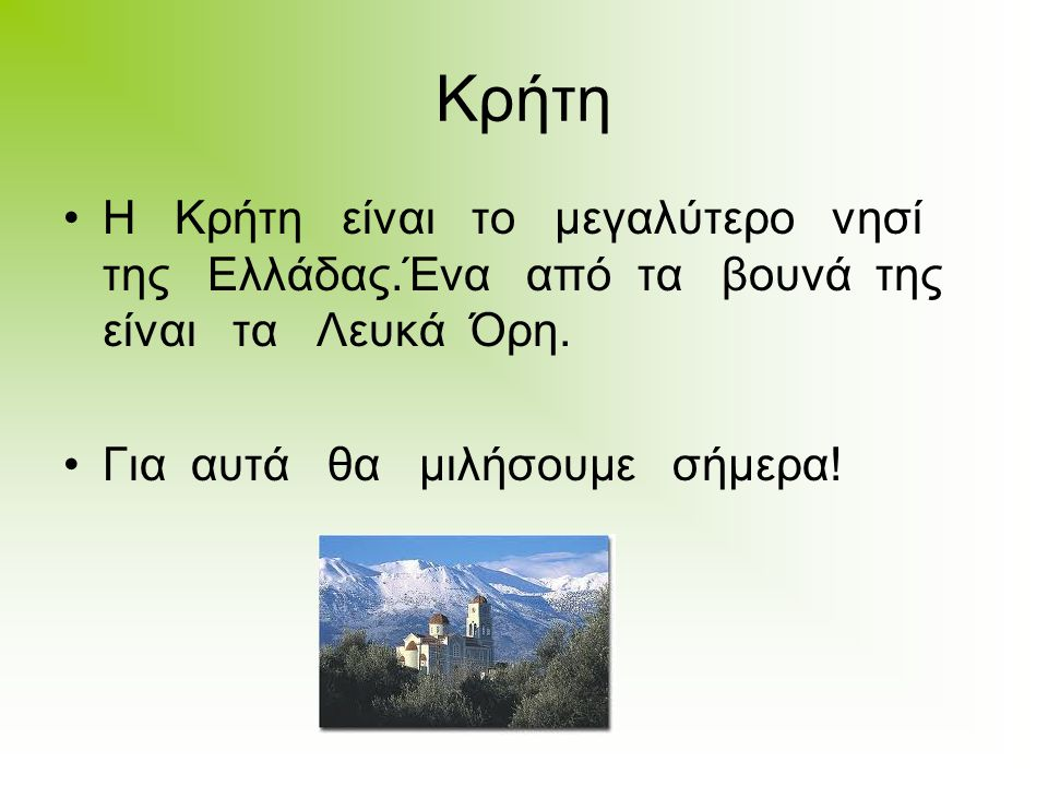 Κρήτη Η Κρήτη είναι το μεγαλύτερο νησί της Ελλάδας.Ένα από τα βουνά της είναι τα Λευκά Όρη.