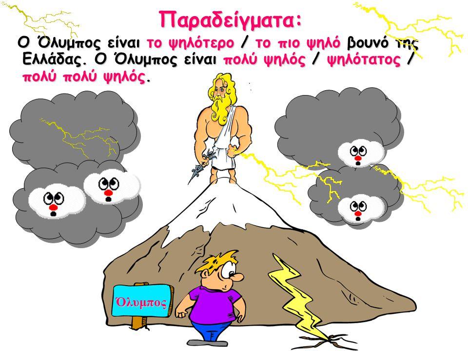 Παραδείγματα: Ο Όλυμπος είναι το ψηλότερο / το πιο ψηλό βουνό της Ελλάδας. Ο Όλυμπος είναι πολύ ψηλός / ψηλότατος / πολύ πολύ ψηλός.