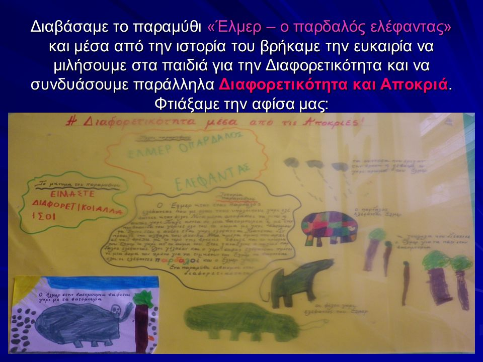 Διαβάσαμε το παραμύθι «Έλμερ – ο παρδαλός ελέφαντας» και μέσα από την ιστορία του βρήκαμε την ευκαιρία να μιλήσουμε στα παιδιά για την Διαφορετικότητα και να συνδυάσουμε παράλληλα Διαφορετικότητα και Αποκριά.