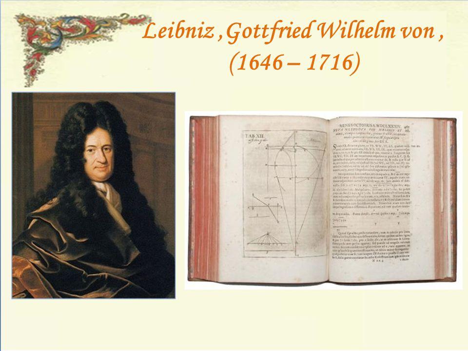 Leibniz ,Gottfried Wilhelm von , (1646 – 1716)