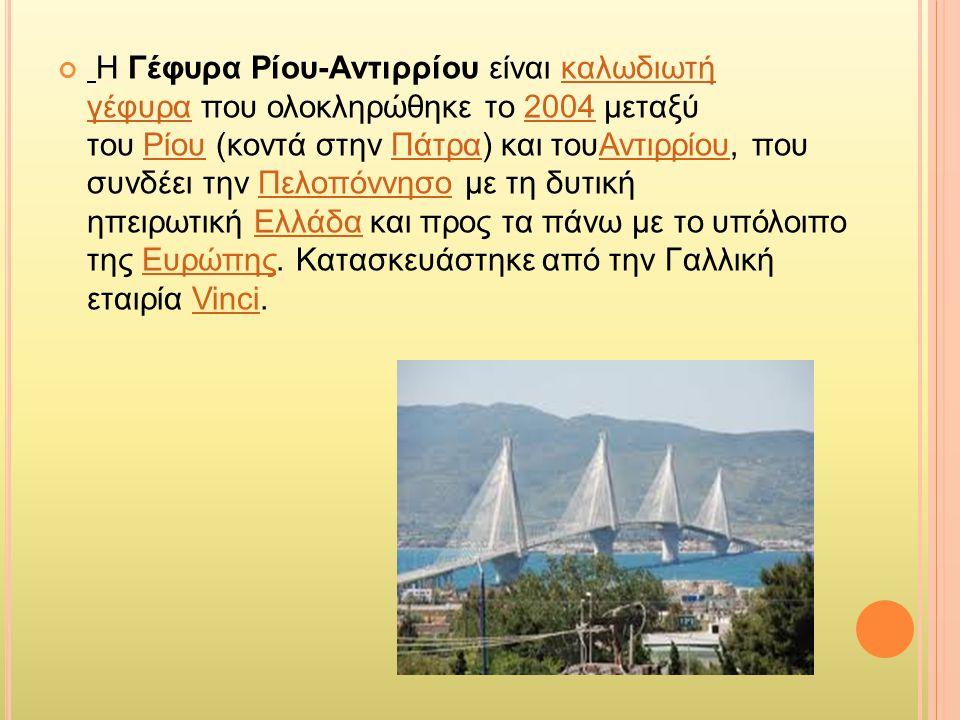 Η Γέφυρα Ρίου-Αντιρρίου είναι καλωδιωτή γέφυρα που ολοκληρώθηκε το 2004 μεταξύ του Ρίου (κοντά στην Πάτρα) και τουΑντιρρίου, που συνδέει την Πελοπόννησο με τη δυτική ηπειρωτική Ελλάδα και προς τα πάνω με το υπόλοιπο της Ευρώπης.