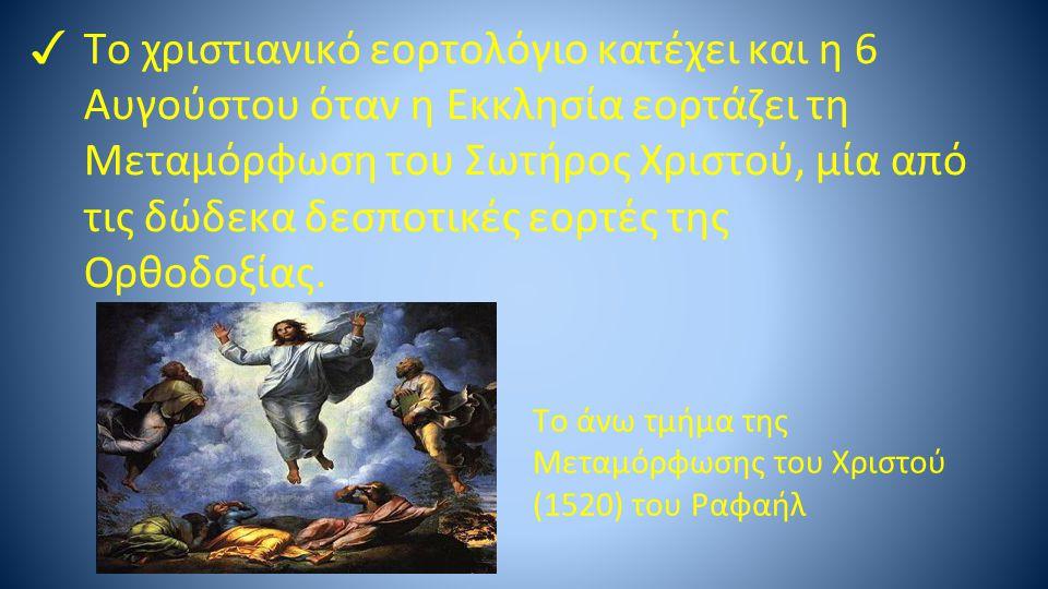 Tο χριστιανικό εορτολόγιο κατέχει και η 6 Αυγούστου όταν η Εκκλησία εορτάζει τη Μεταμόρφωση του Σωτήρος Χριστού, μία από τις δώδεκα δεσποτικές εορτές της Ορθοδοξίας.
