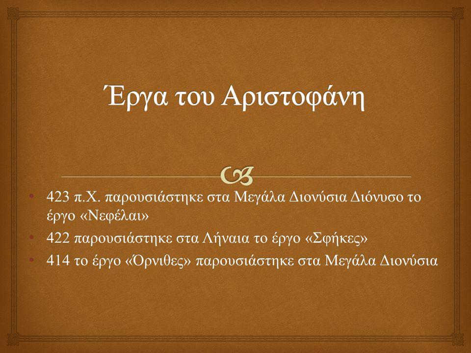 Έργα του Αριστοφάνη 423 π.Χ. παρουσιάστηκε στα Μεγάλα Διονύσια Διόνυσο το έργο «Νεφέλαι» 422 παρουσιάστηκε στα Λήναια το έργο «Σφήκες»