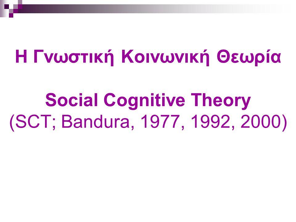 Η Γνωστική Κοινωνική Θεωρία Social Cognitive Theory (SCT; Bandura, 1977, 1992, 2000)