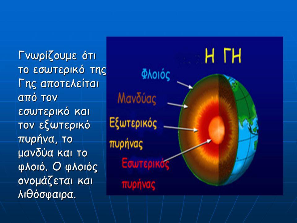 Γνωρίζουμε ότι το εσωτερικό της Γης αποτελείται από τον εσωτερικό και τον εξωτερικό πυρήνα, το μανδύα και το φλοιό.