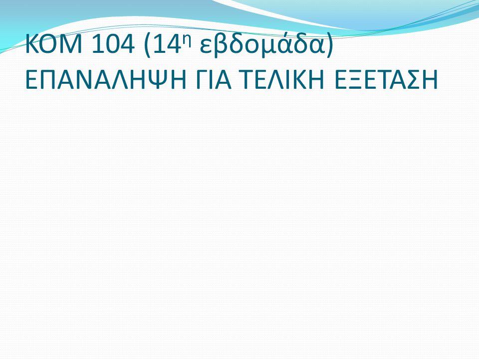 ΚΟΜ 104 (14η εβδομάδα) ΕΠΑΝΑΛΗΨΗ ΓΙΑ ΤΕΛΙΚΗ ΕΞΕΤΑΣΗ