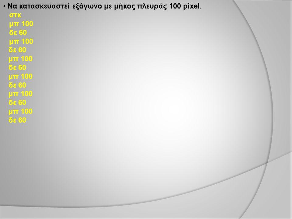 Να κατασκευαστεί εξάγωνο με μήκος πλευράς 100 pixel.