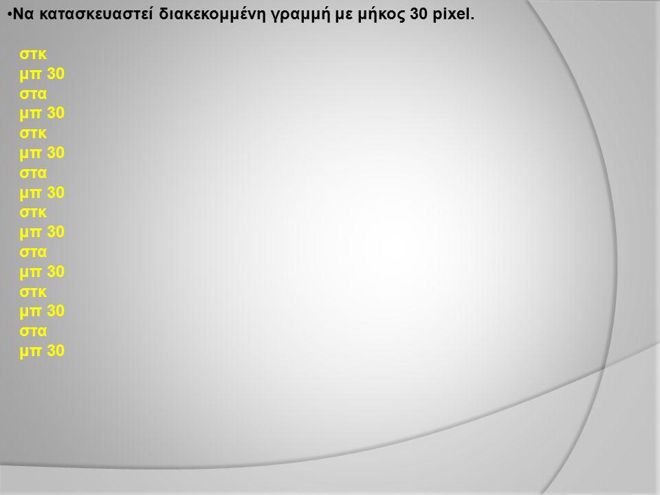 Να κατασκευαστεί διακεκομμένη γραμμή με μήκος 30 pixel.
