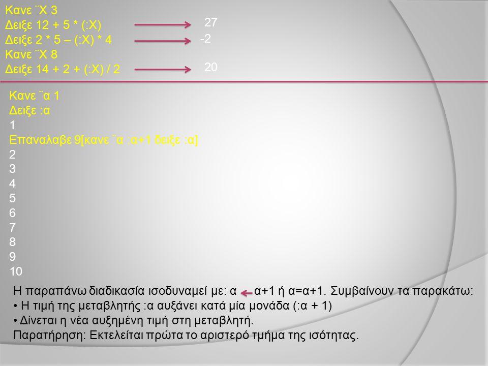 Κανε ¨Χ 3 Δειξε 12 + 5 * (:Χ) Δειξε 2 * 5 – (:Χ) * 4. Κανε ¨Χ 8. Δειξε 14 + 2 + (:Χ) / 2. 27. -2.