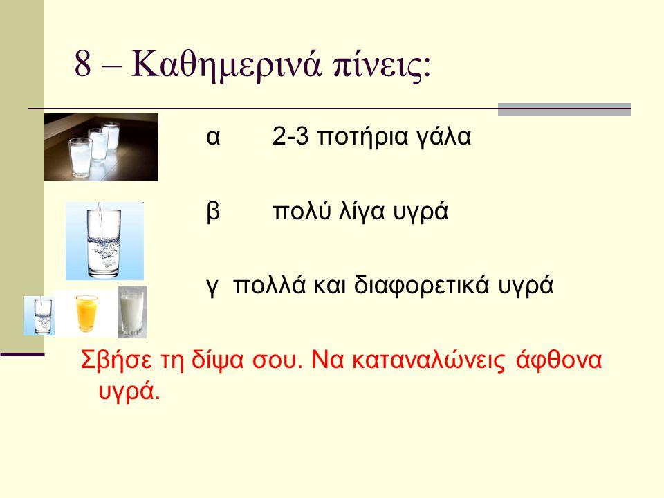 8 – Καθημερινά πίνεις: α 2-3 ποτήρια γάλα β πολύ λίγα υγρά