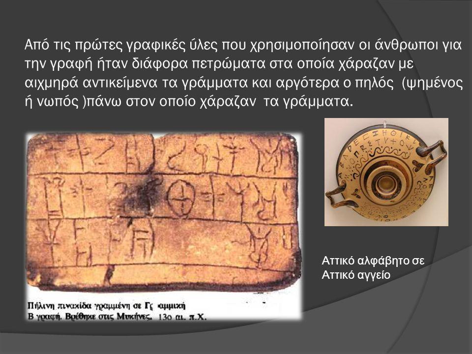 Από τις πρώτες γραφικές ύλες που χρησιμοποίησαν οι άνθρωποι για την γραφή ήταν διάφορα πετρώματα στα οποία χάραζαν με αιχμηρά αντικείμενα τα γράμματα και αργότερα ο πηλός (ψημένος ή νωπός )πάνω στον οποίο χάραζαν τα γράμματα.