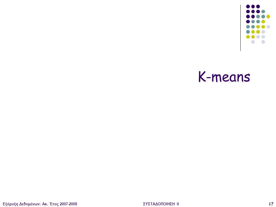 K-means Εξόρυξη Δεδομένων: Ακ. Έτος 2007-2008 ΣΥΣΤΑΔΟΠΟΙΗΣΗ ΙΙ