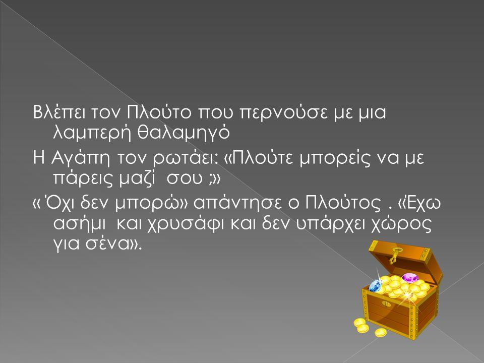 Βλέπει τον Πλούτο που περνούσε με μια λαμπερή θαλαμηγό Η Αγάπη τον ρωτάει: «Πλούτε μπορείς να με πάρεις μαζί σου ;» « Όχι δεν μπορώ» απάντησε ο Πλούτος .