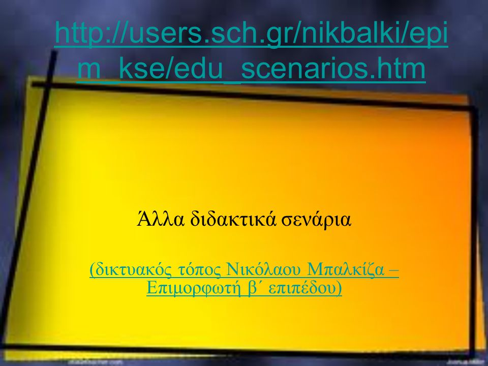 http://users.sch.gr/nikbalki/epim_kse/edu_scenarios.htm Άλλα διδακτικά σενάρια.