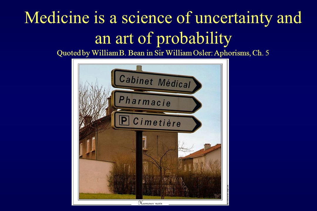 Medicine is a science of uncertainty and an art of probability Quoted by William B.