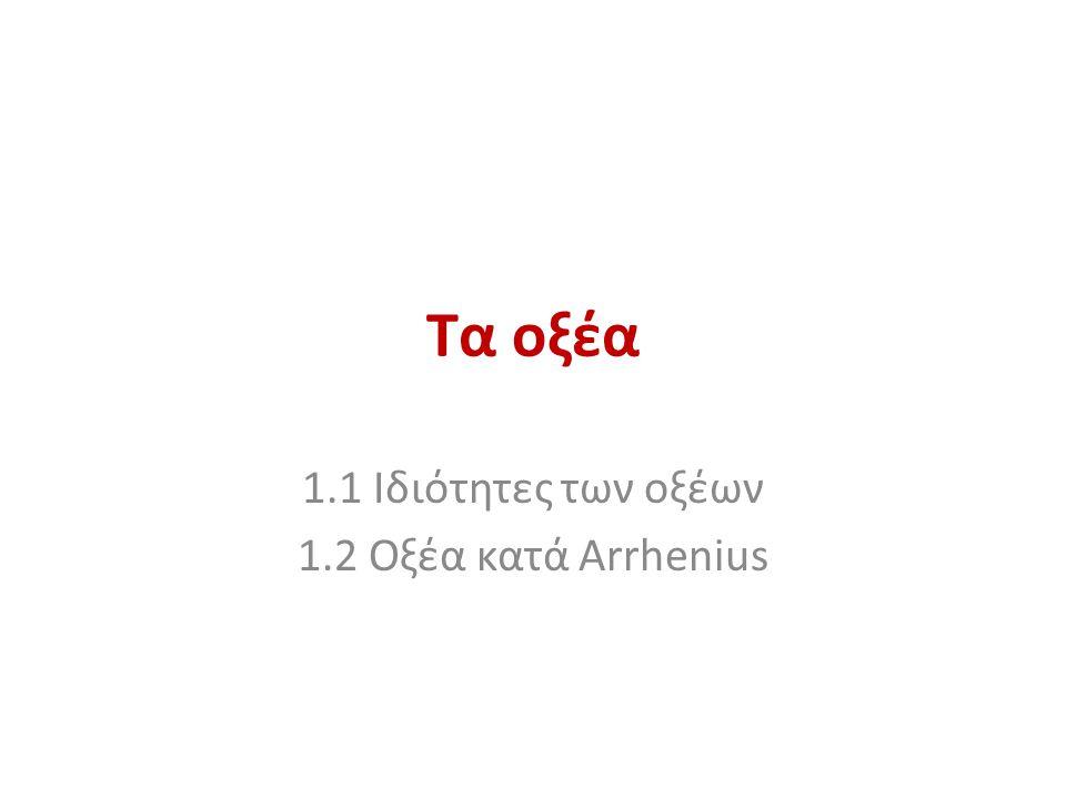 1.1 Ιδιότητες των οξέων 1.2 Οξέα κατά Arrhenius