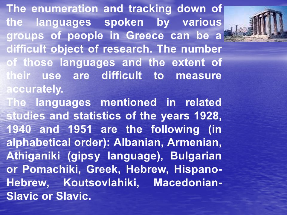The enumeration and tracking down of the languages spoken by various groups of people in Greece can be a difficult object of research. The number of those languages and the extent of their use are difficult to measure accurately.