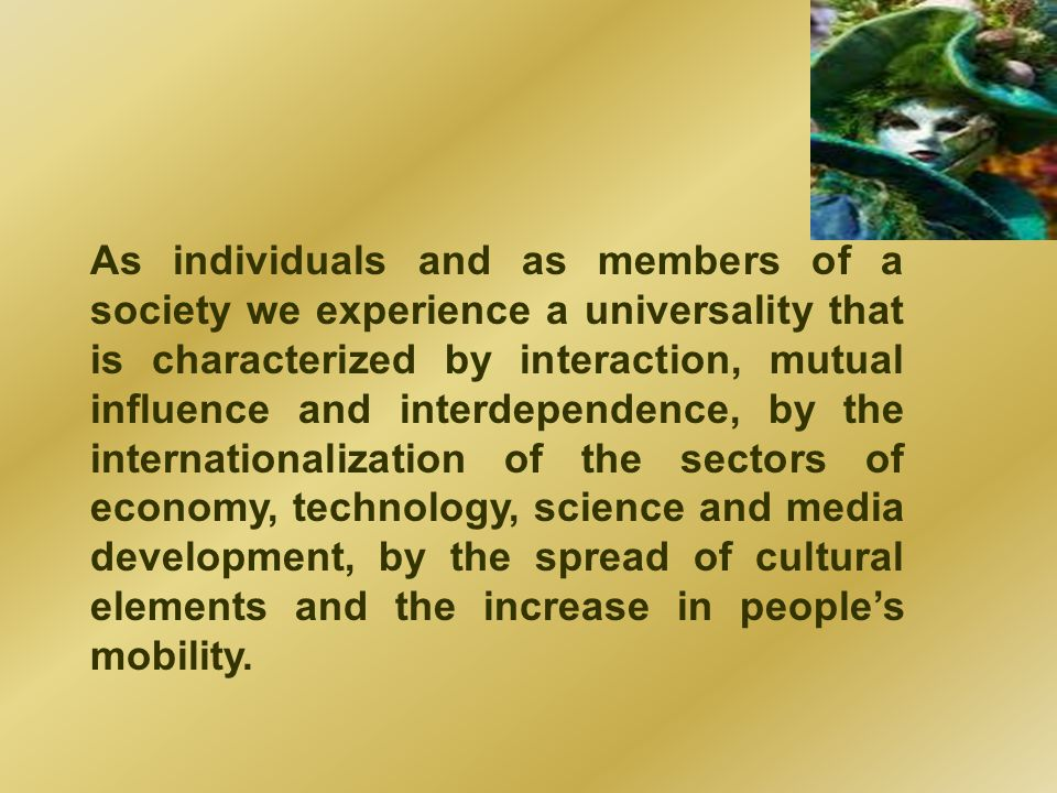 As individuals and as members of a society we experience a universality that is characterized by interaction, mutual influence and interdependence, by the internationalization of the sectors of economy, technology, science and media development, by the spread of cultural elements and the increase in people's mobility.