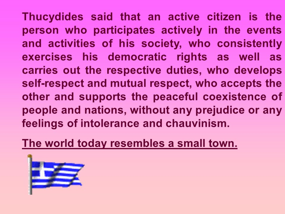 Thucydides said that an active citizen is the person who participates actively in the events and activities of his society, who consistently exercises his democratic rights as well as carries out the respective duties, who develops self-respect and mutual respect, who accepts the other and supports the peaceful coexistence of people and nations, without any prejudice or any feelings of intolerance and chauvinism.