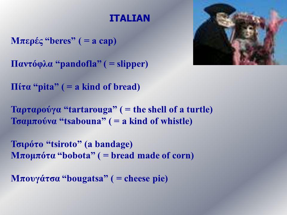 ITALIAN Μπερές beres ( = a cap) Παντόφλα pandofla ( = slipper) Πίτα pita ( = a kind of bread)