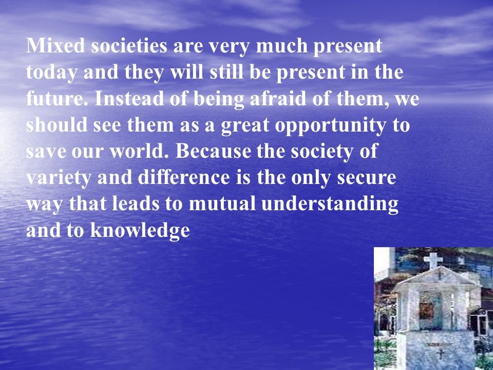 Mixed societies are very much present today and they will still be present in the future.