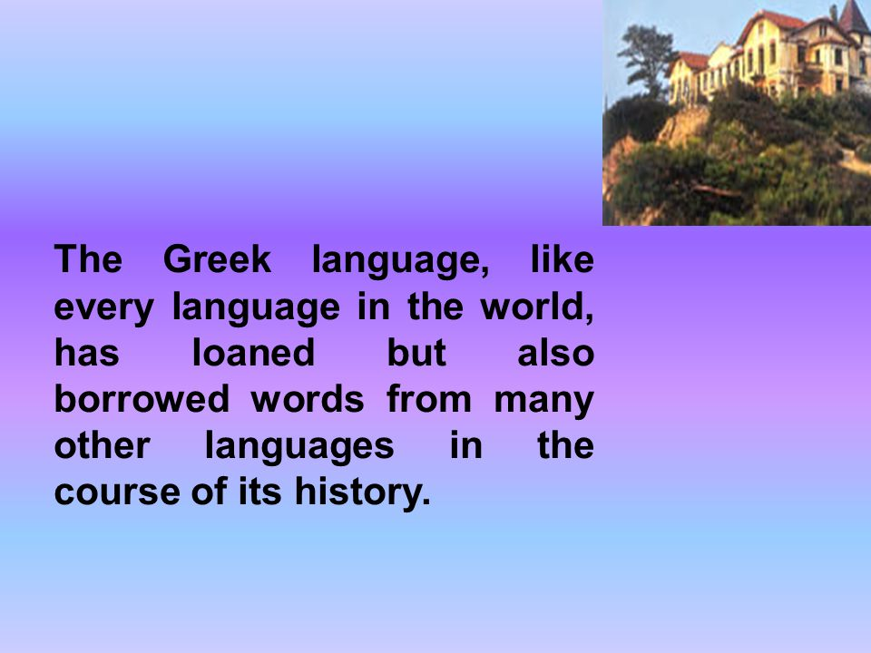 The Greek language, like every language in the world, has loaned but also borrowed words from many other languages in the course of its history.