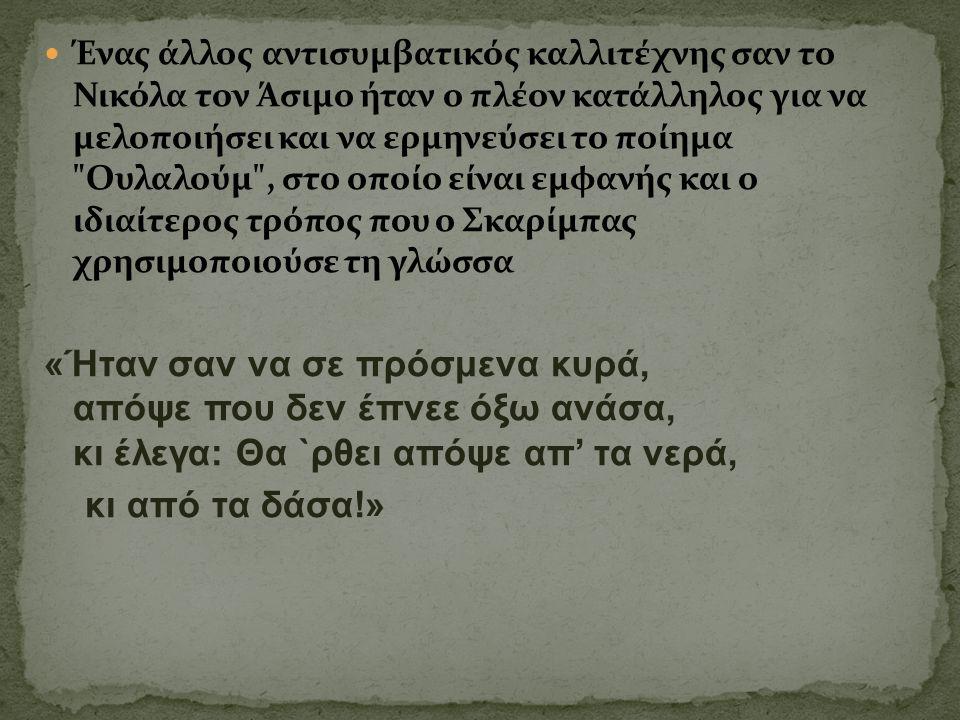 Ένας άλλος αντισυμβατικός καλλιτέχνης σαν το Νικόλα τον Άσιμο ήταν ο πλέον κατάλληλος για να μελοποιήσει και να ερμηνεύσει το ποίημα Ουλαλούμ , στο οποίο είναι εμφανής και ο ιδιαίτερος τρόπος που ο Σκαρίμπας χρησιμοποιούσε τη γλώσσα