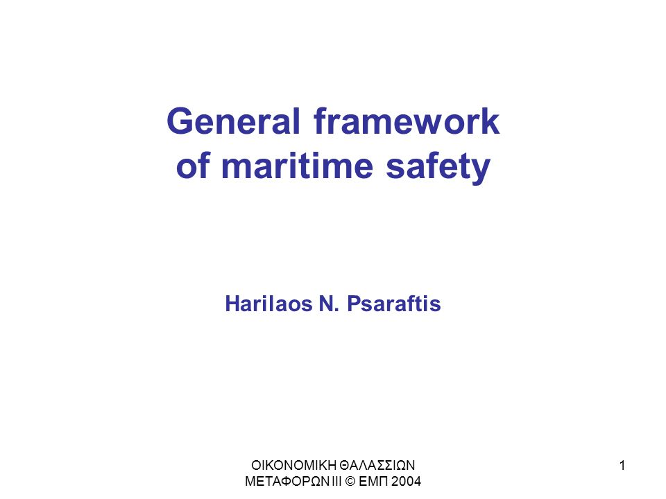 General framework of maritime safety Harilaos N. Psaraftis