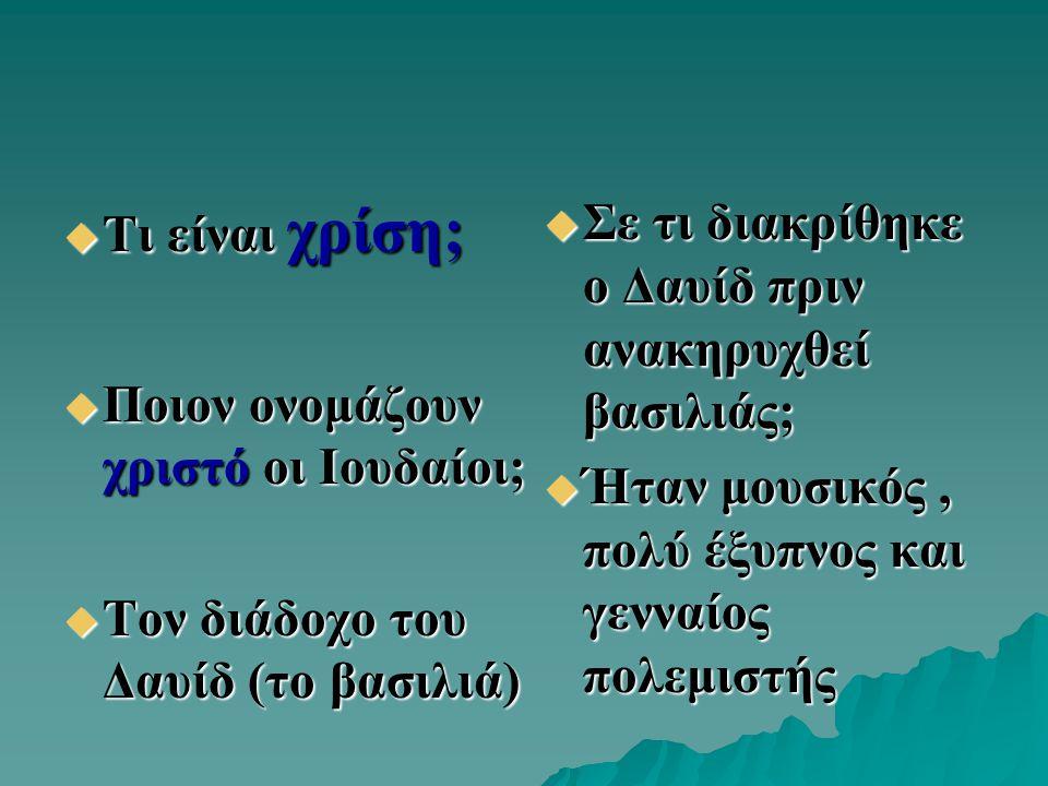 Τι είναι χρίση; Ποιον ονομάζουν χριστό οι Ιουδαίοι; Τον διάδοχο του Δαυίδ (το βασιλιά) Σε τι διακρίθηκε ο Δαυίδ πριν ανακηρυχθεί βασιλιάς;