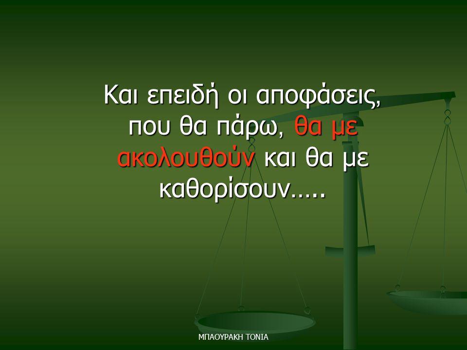 Και επειδή οι αποφάσεις, που θα πάρω, θα με ακολουθούν και θα με καθορίσουν…..