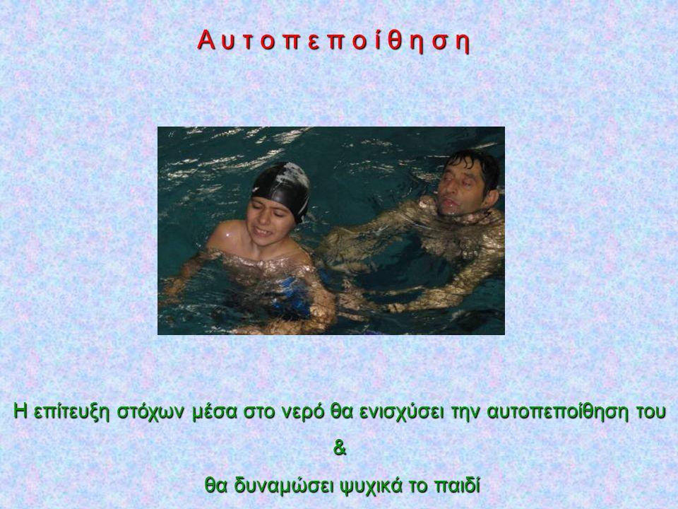 Α υ τ ο π ε π ο ί θ η σ η Η επίτευξη στόχων μέσα στο νερό θα ενισχύσει την αυτοπεποίθηση του.