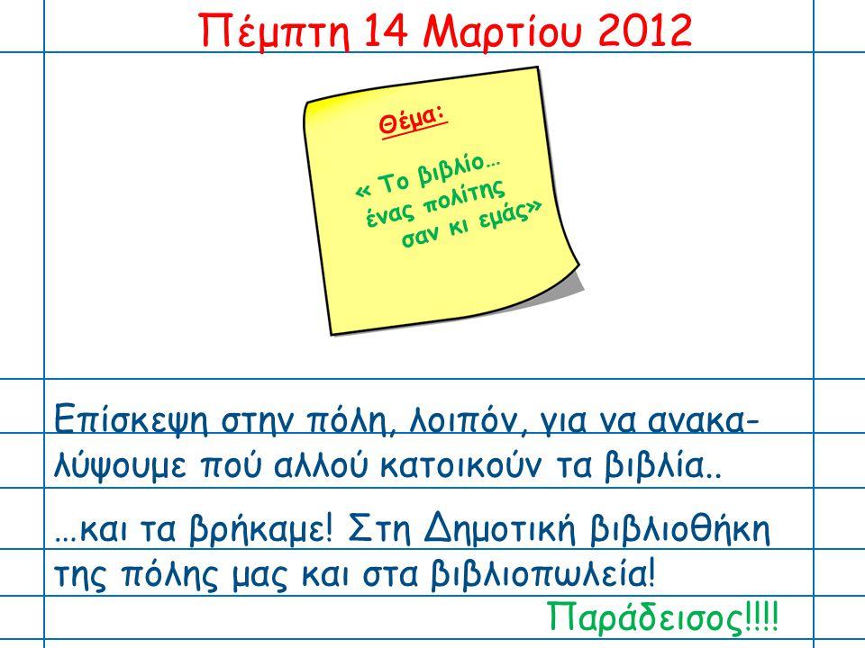 Πέμπτη 14 Μαρτίου 2012 Θέμα: « Το βιβλίο… ένας πολίτης. σαν κι εμάς»