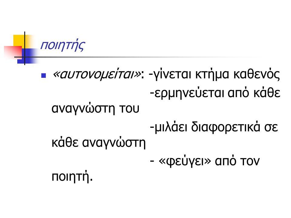 ποιητής «αυτονομείται»: -γίνεται κτήμα καθενός. -ερμηνεύεται από κάθε αναγνώστη του. -μιλάει διαφορετικά σε κάθε αναγνώστη.