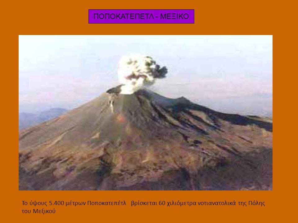 ΠΟΠΟΚΑΤΕΠΕΤΛ - ΜΕΞΙΚΟ Το ύψους 5.400 μέτρων Ποποκατεπέτλ βρίσκεται 60 χιλιόμετρα νοτιανατολικά της Πόλης του Μεξικού.