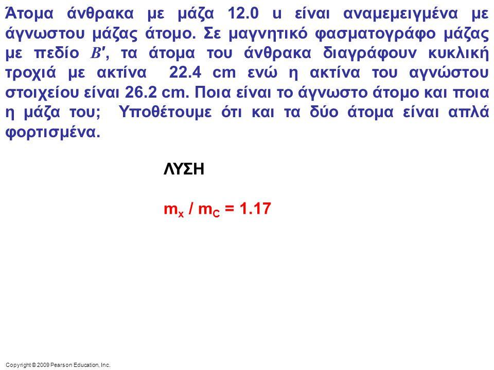Άτομα άνθρακα με μάζα 12.0 u είναι αναμεμειγμένα με άγνωστου μάζας άτομο. Σε μαγνητικό φασματογράφο μάζας με πεδίο B′, τα άτομα του άνθρακα διαγράφουν κυκλική τροχιά με ακτίνα 22.4 cm ενώ η ακτίνα του αγνώστου στοιχείου είναι 26.2 cm. Ποια είναι το άγνωστο άτομο και ποια η μάζα του; Υποθέτουμε ότι και τα δύο άτομα είναι απλά φορτισμένα.