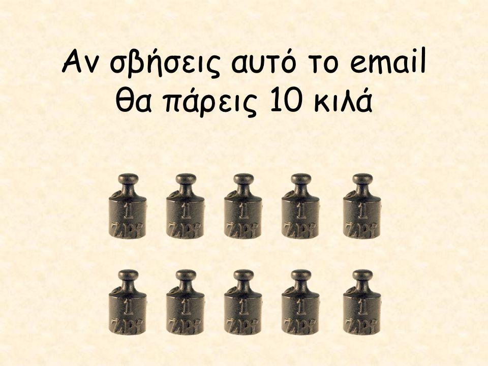 Αν σβήσεις αυτό το email θα πάρεις 10 κιλά