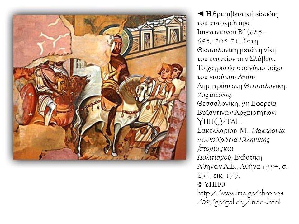 ◄ Η θριαμβευτική είσοδος του αυτοκράτορα Ιουστινιανού Β΄ (685-695/705-711) στη Θεσσαλονίκη μετά τη νίκη του εναντίον των Σλάβων. Τοιχογραφία στο νότιο τοίχο του ναού του Αγίου Δημητρίου στη Θεσσαλονίκη. 7ος αιώνας. Θεσσαλονίκη, 9η Εφορεία Βυζαντινών Αρχαιοτήτων. YΠΠO/ΤΑΠ. Σακελλαρίου, Μ., Μακεδονία 4000 Χρόνια Ελληνικής Iστορίας και Πολιτισμού, Εκδοτική Αθηνών Α.Ε., Αθήνα 1994, σ. 251, εικ. 175. © ΥΠΠΟ
