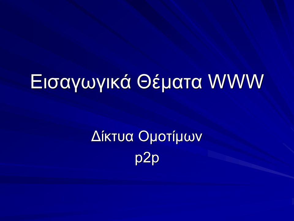Εισαγωγικά Θέματα WWW Δίκτυα Ομοτίμων p2p