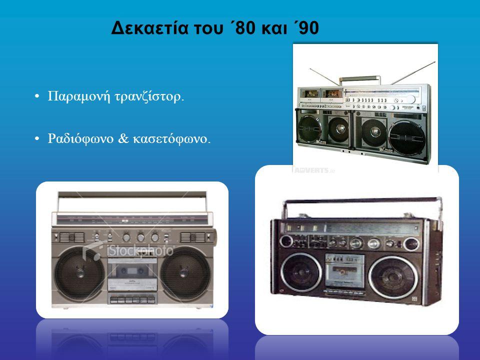 Δεκαετία του ΄80 και ΄90 Παραμονή τρανζίστορ. Ραδιόφωνο & κασετόφωνο.