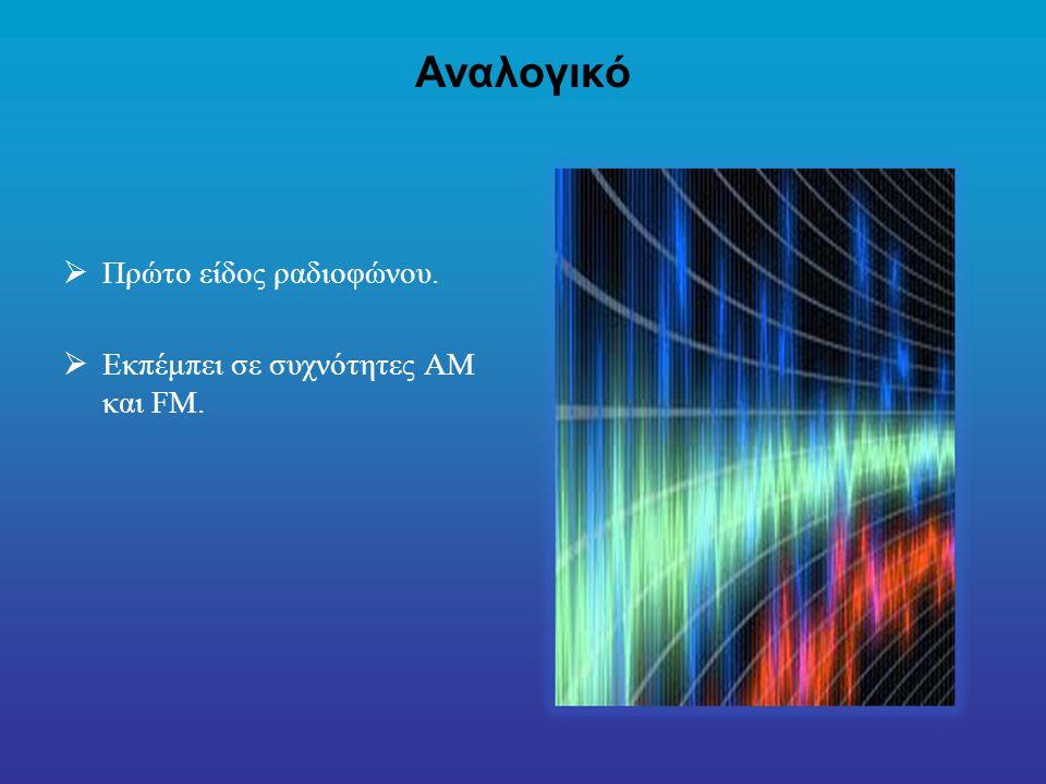 Αναλογικό Πρώτο είδος ραδιοφώνου. Εκπέμπει σε συχνότητες AM και FM.