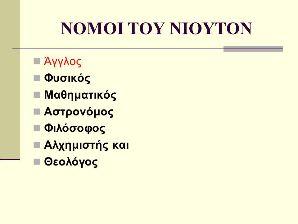 NOMOI TOY NIOYTON Άγγλος Φυσικός Μαθηματικός Αστρονόμος Φιλόσοφος